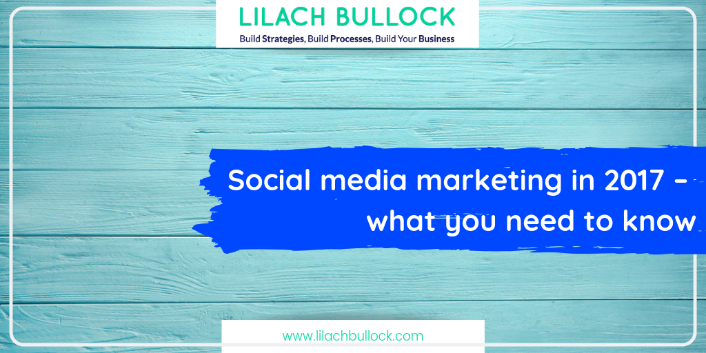 Social media marketing in 2017 – what you need to know