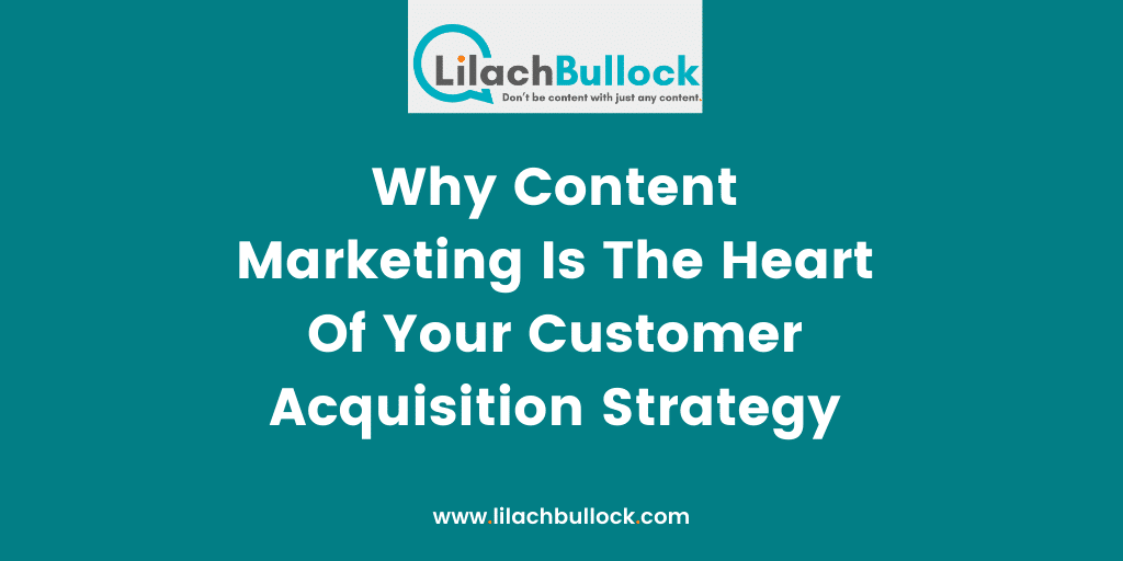Why Content Marketing Is The Heart Of Your Customer Acquisition Strategy