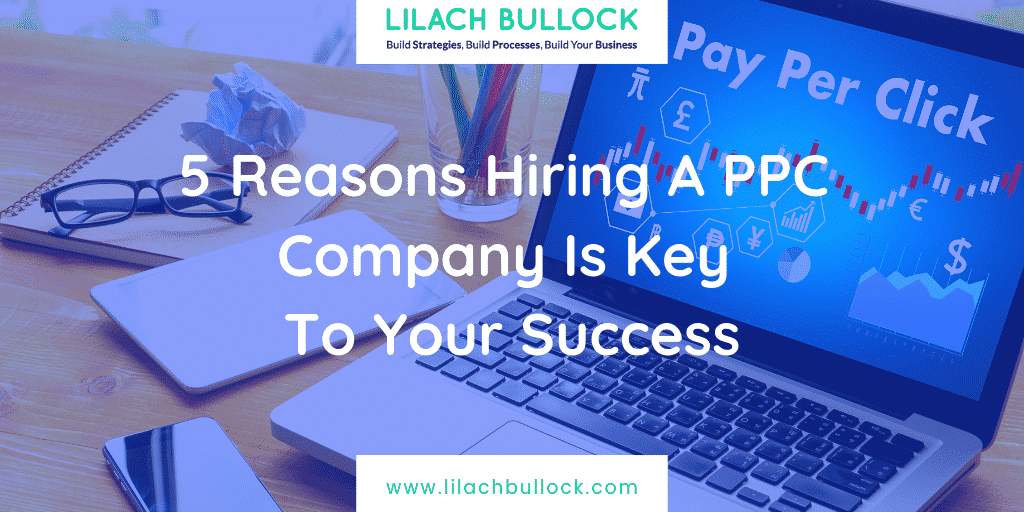 5 Reasons Hiring A PPC Company Is Key To Your Success