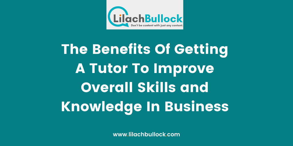The Benefits Of Getting A Tutor To Improve Overall Skills and Knowledge In Business