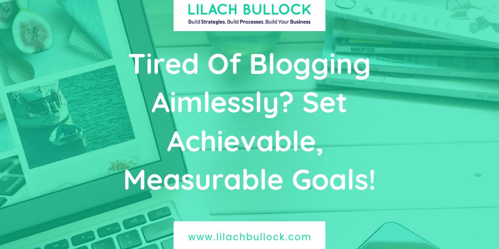 Tired Of Blogging Aimlessly? Set Achievable, Measurable Goals!