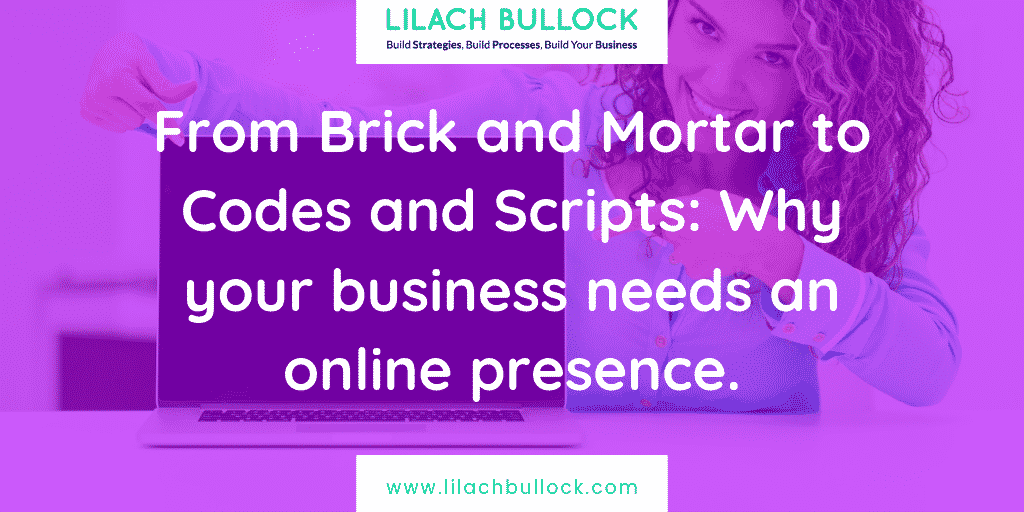 From Brick and Mortar to Codes and Scripts: Why your business needs an online presence
