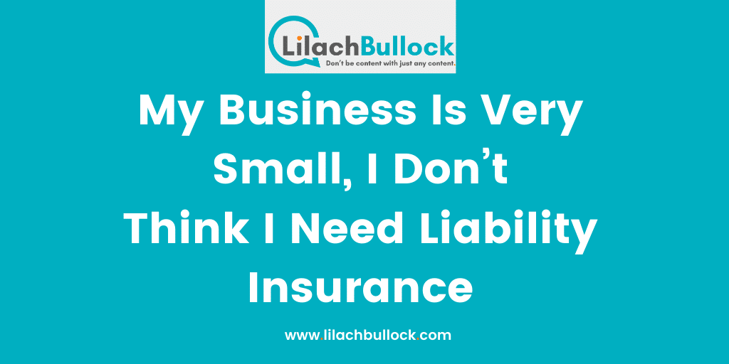 My Business Is Very Small, I Don't Think I Need Liability Insurance